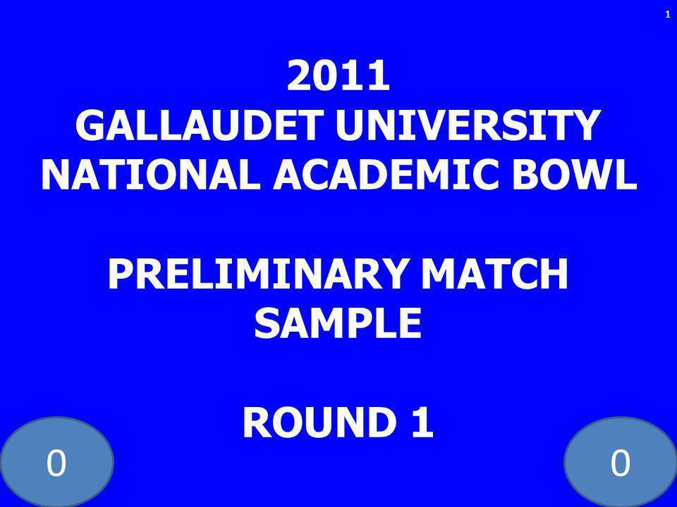 00 2011 GALLAUDET UNIVERSITY NATIONAL ACADEMIC BOWL PRELIMINARY MATCH SAMPLE ROUND 1 1