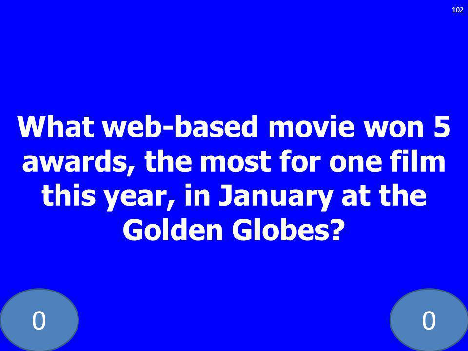 00 What web-based movie won 5 awards, the most for one film this year, in January at the Golden Globes? 102