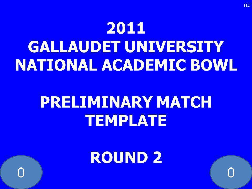 00 2011 GALLAUDET UNIVERSITY NATIONAL ACADEMIC BOWL PRELIMINARY MATCH TEMPLATE ROUND 2 112