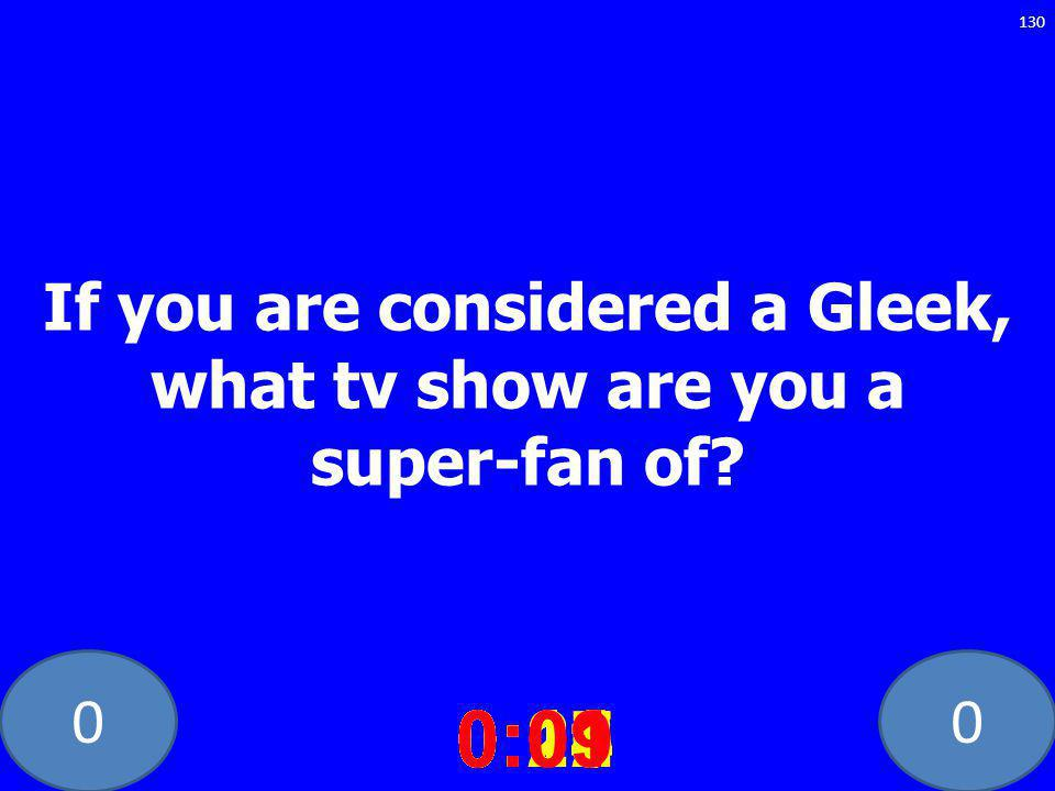 00 If you are considered a Gleek, what tv show are you a super-fan of.
