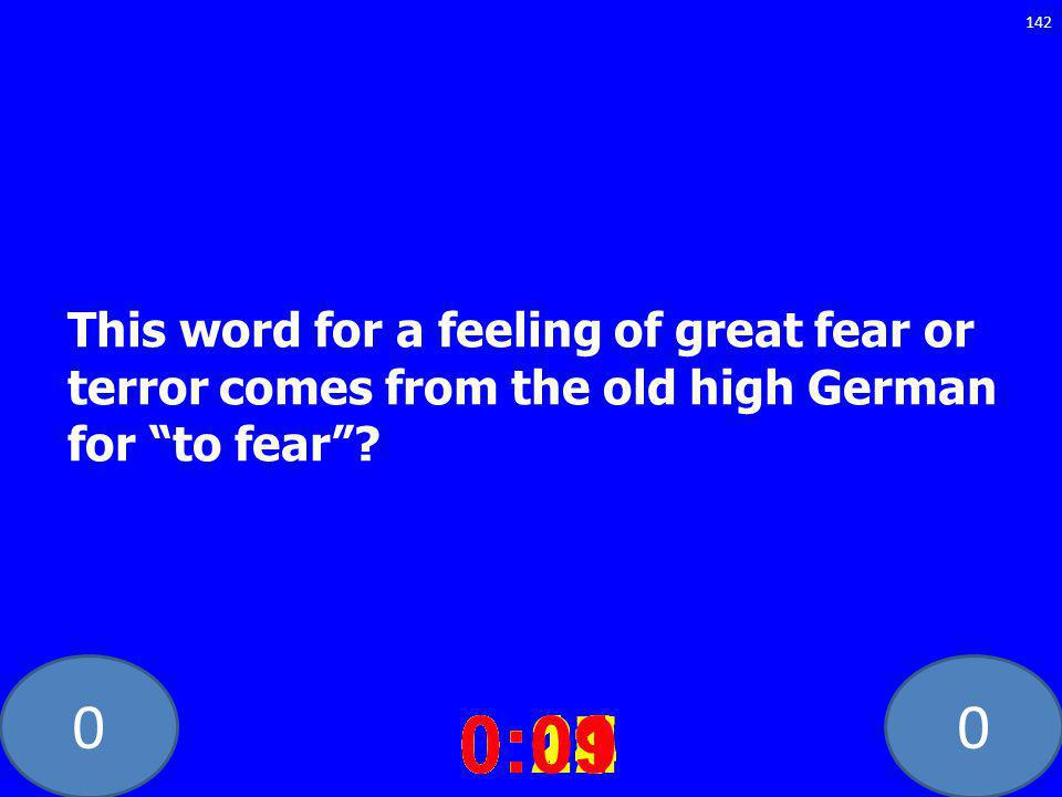 00 This word for a feeling of great fear or terror comes from the old high German for to fear? 0:020:030:040:050:060:070:080:100:110:180:190:200:160:1