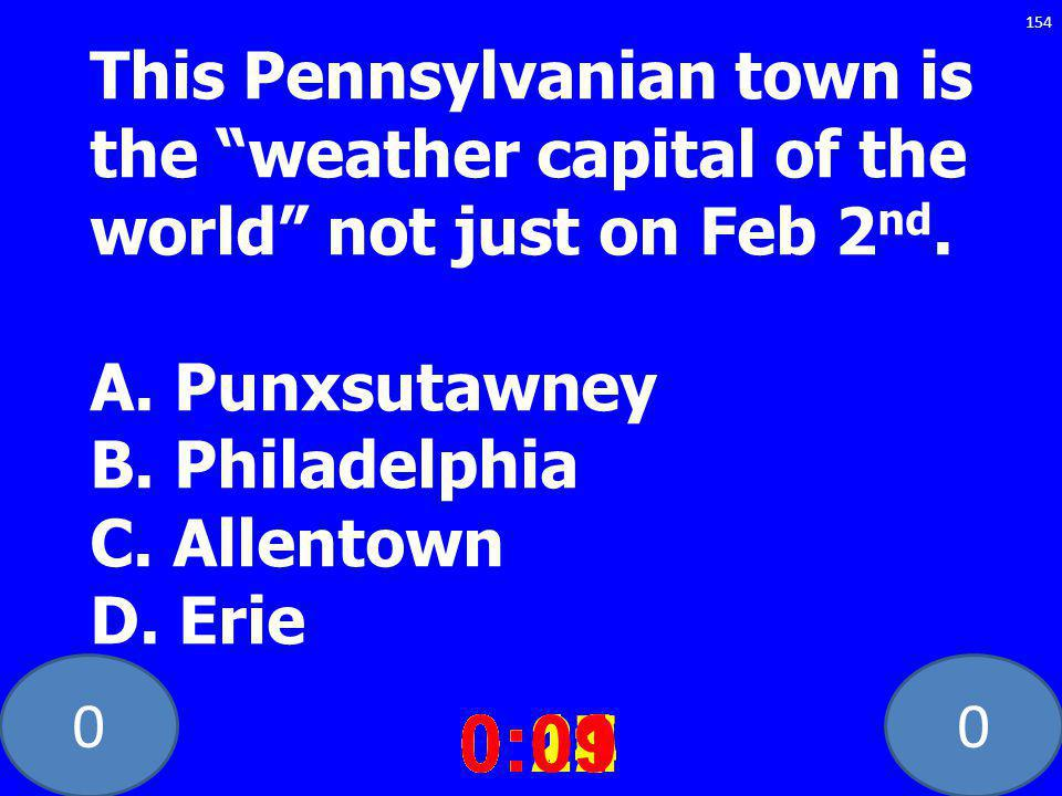 00 This Pennsylvanian town is the weather capital of the world not just on Feb 2 nd. A. Punxsutawney B. Philadelphia C. Allentown D. Erie 0:020:030:04