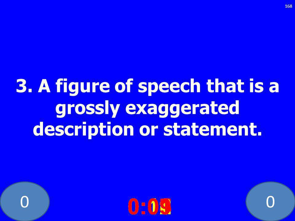 00 3. A figure of speech that is a grossly exaggerated description or statement.