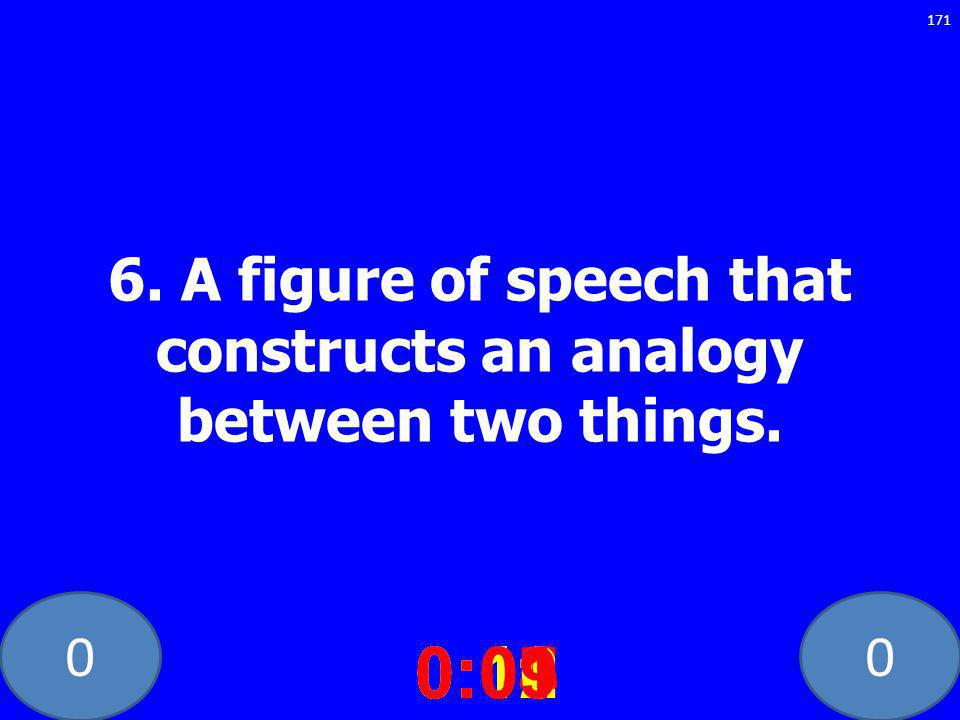 00 6. A figure of speech that constructs an analogy between two things. 0:020:030:040:050:060:070:080:100:110:120:090:01 171