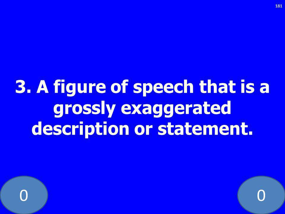 00 3. A figure of speech that is a grossly exaggerated description or statement. 181