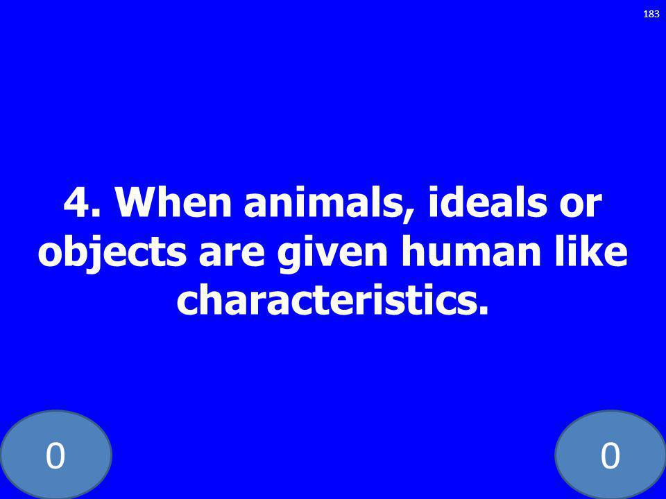 00 4. When animals, ideals or objects are given human like characteristics. 183