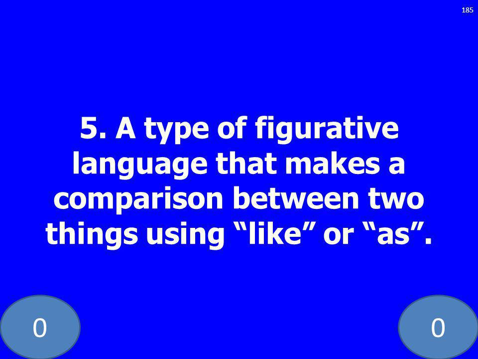 00 5. A type of figurative language that makes a comparison between two things using like or as. 185