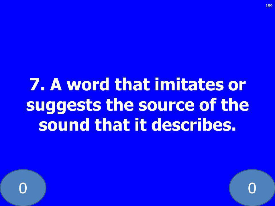 00 7. A word that imitates or suggests the source of the sound that it describes. 189