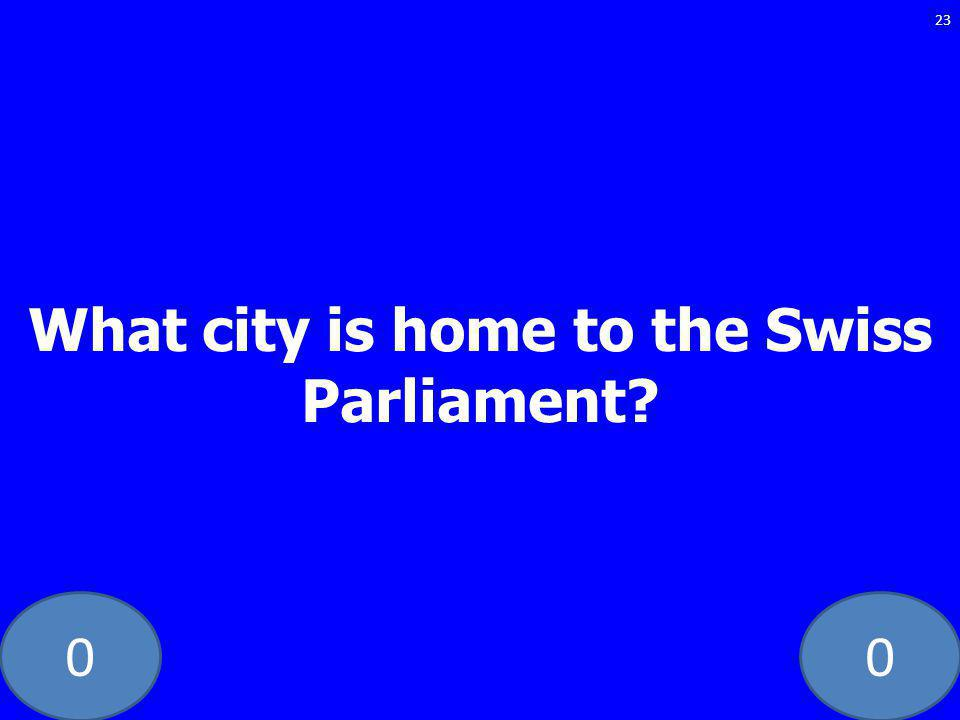 00 What city is home to the Swiss Parliament 23