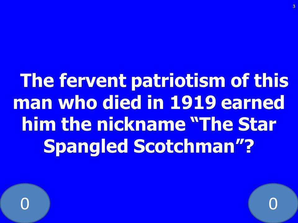 00 The fervent patriotism of this man who died in 1919 earned him the nickname The Star Spangled Scotchman? 3