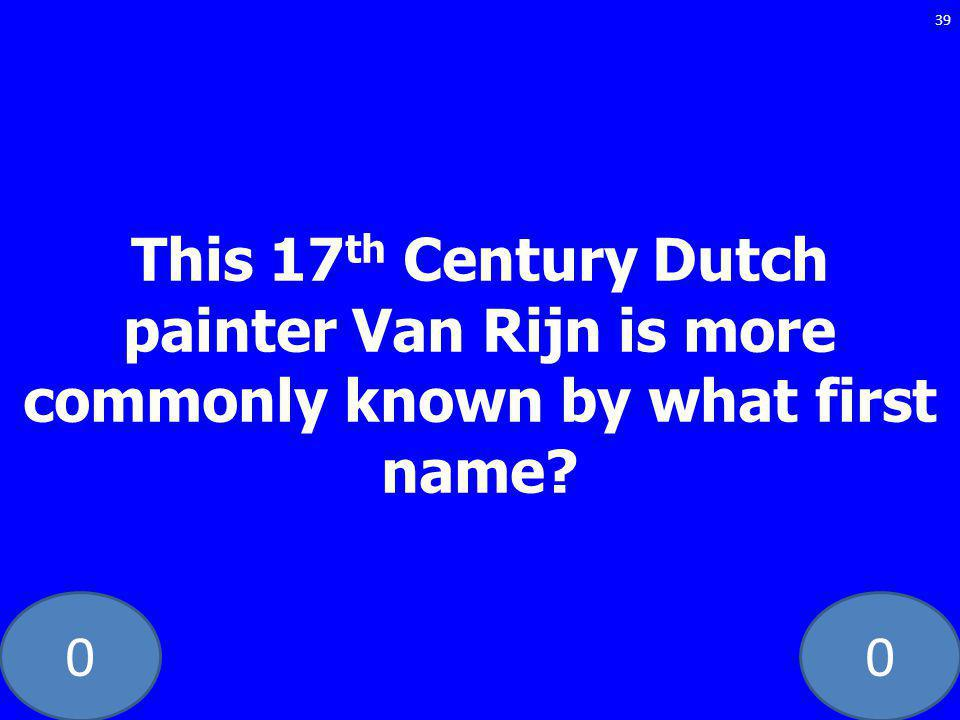 00 This 17 th Century Dutch painter Van Rijn is more commonly known by what first name 39