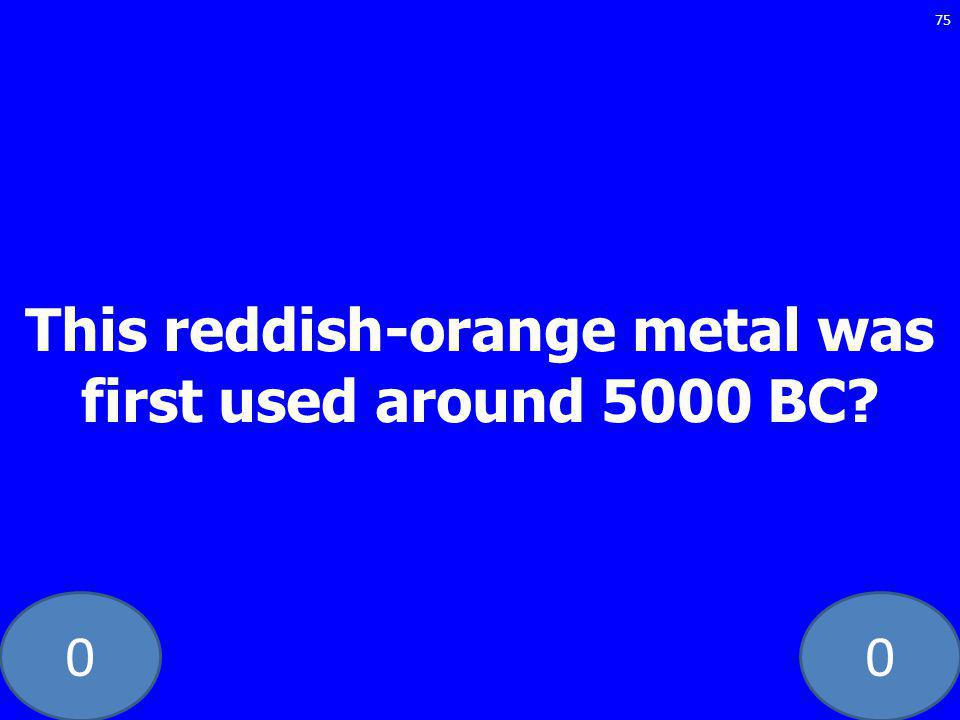00 This reddish-orange metal was first used around 5000 BC 75