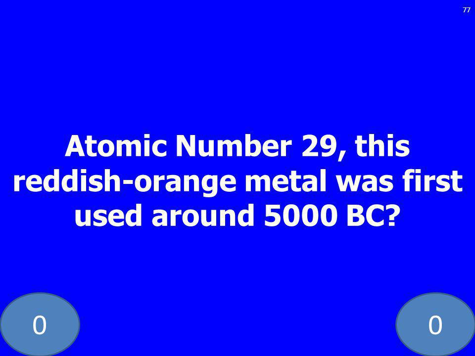 00 Atomic Number 29, this reddish-orange metal was first used around 5000 BC 77