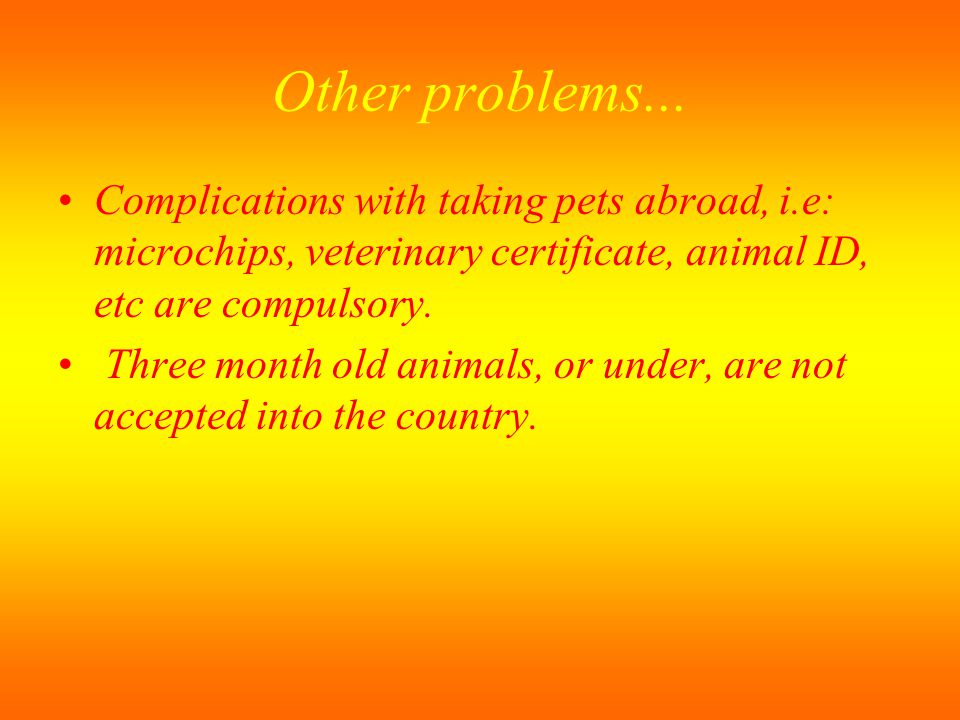 Other problems... Complications with taking pets abroad, i.e: microchips, veterinary certificate, animal ID, etc are compulsory. Three month old anima