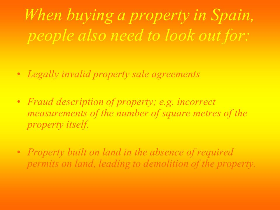 When buying a property in Spain, people also need to look out for: Legally invalid property sale agreements Fraud description of property; e.g. incorr