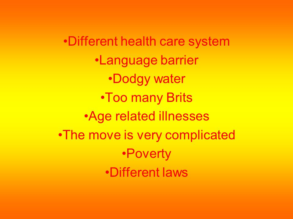 Different health care system Language barrier Dodgy water Too many Brits Age related illnesses The move is very complicated Poverty Different laws
