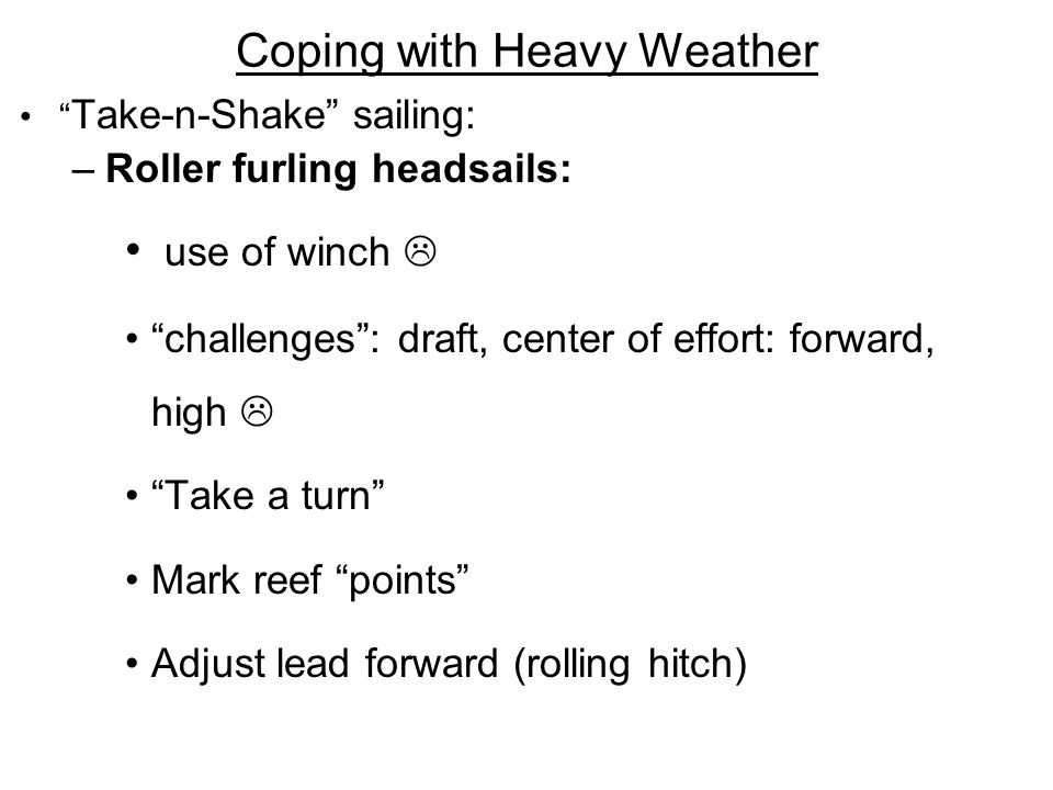 Coping with Heavy Weather Take-n-Shake sailing: –Roller furling headsails: use of winch challenges: draft, center of effort: forward, high Take a turn Mark reef points Adjust lead forward (rolling hitch)