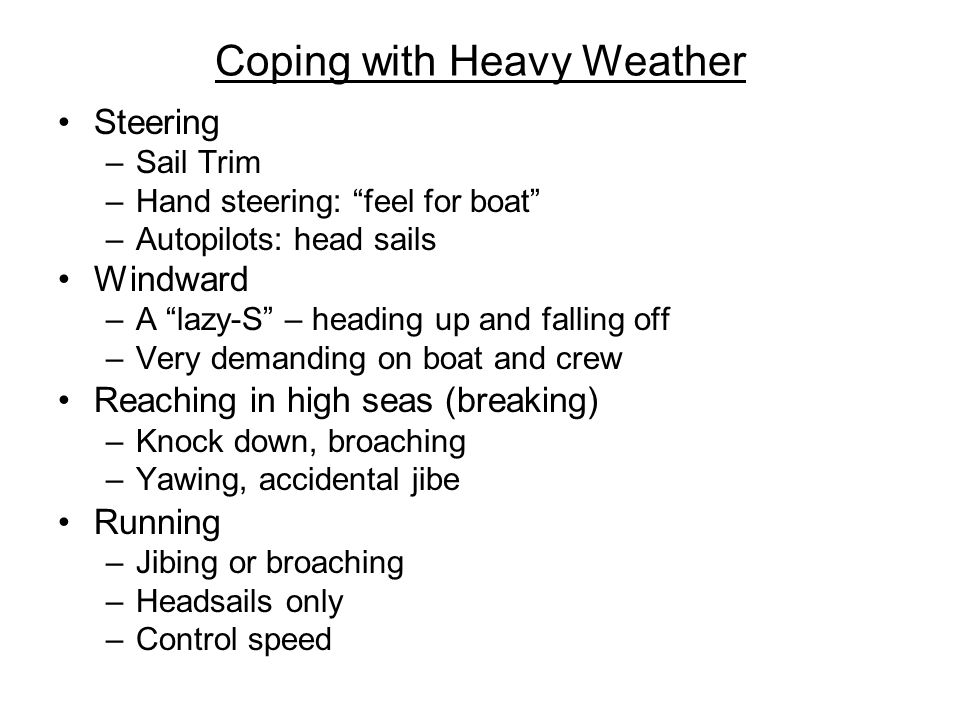 Coping with Heavy Weather Steering –Sail Trim –Hand steering: feel for boat –Autopilots: head sails Windward –A lazy-S – heading up and falling off –Very demanding on boat and crew Reaching in high seas (breaking) –Knock down, broaching –Yawing, accidental jibe Running –Jibing or broaching –Headsails only –Control speed