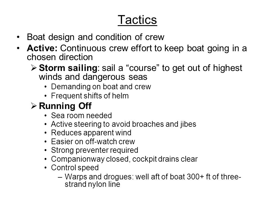 Tactics Boat design and condition of crew Active: Continuous crew effort to keep boat going in a chosen direction Storm sailing: sail a course to get out of highest winds and dangerous seas Demanding on boat and crew Frequent shifts of helm Running Off Sea room needed Active steering to avoid broaches and jibes Reduces apparent wind Easier on off-watch crew Strong preventer required Companionway closed, cockpit drains clear Control speed –Warps and drogues: well aft of boat 300+ ft of three- strand nylon line