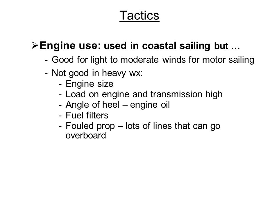 Tactics Engine use: used in coastal sailing but … -Good for light to moderate winds for motor sailing -Not good in heavy wx: -Engine size -Load on engine and transmission high -Angle of heel – engine oil -Fuel filters -Fouled prop – lots of lines that can go overboard