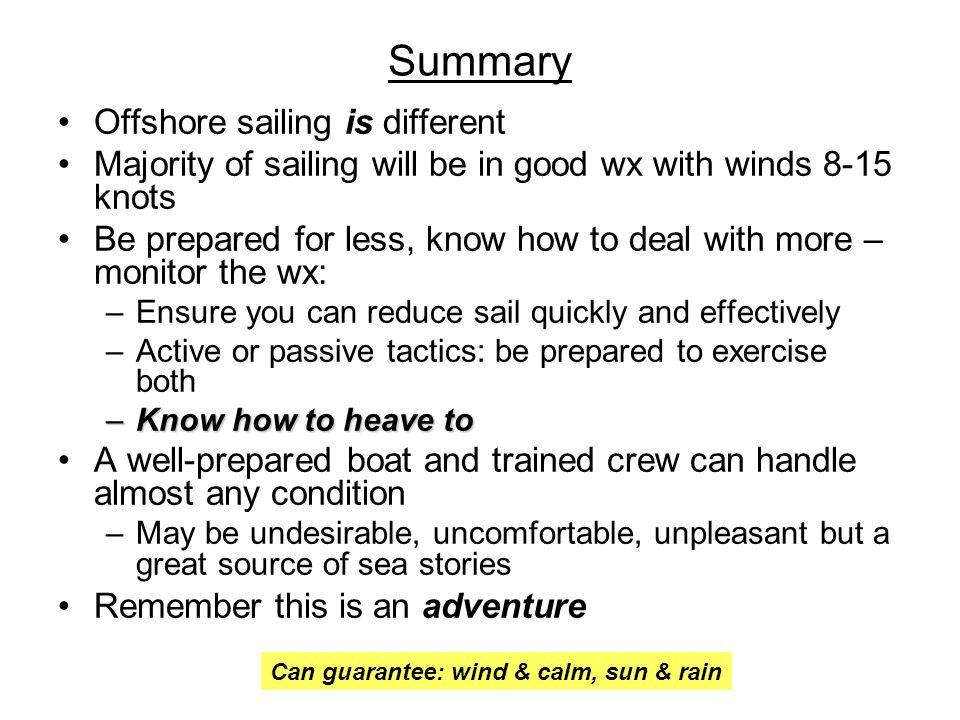 Summary Offshore sailing is different Majority of sailing will be in good wx with winds 8-15 knots Be prepared for less, know how to deal with more – monitor the wx: –Ensure you can reduce sail quickly and effectively –Active or passive tactics: be prepared to exercise both –Know how to heave to A well-prepared boat and trained crew can handle almost any condition –May be undesirable, uncomfortable, unpleasant but a great source of sea stories Remember this is an adventure Can guarantee: wind & calm, sun & rain