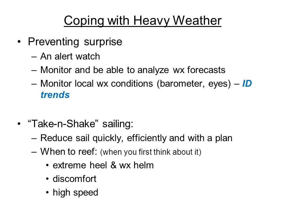 Coping with Heavy Weather Preventing surprise –An alert watch –Monitor and be able to analyze wx forecasts –Monitor local wx conditions (barometer, eyes) – ID trends Take-n-Shake sailing: –Reduce sail quickly, efficiently and with a plan –When to reef: (when you first think about it) extreme heel & wx helm discomfort high speed