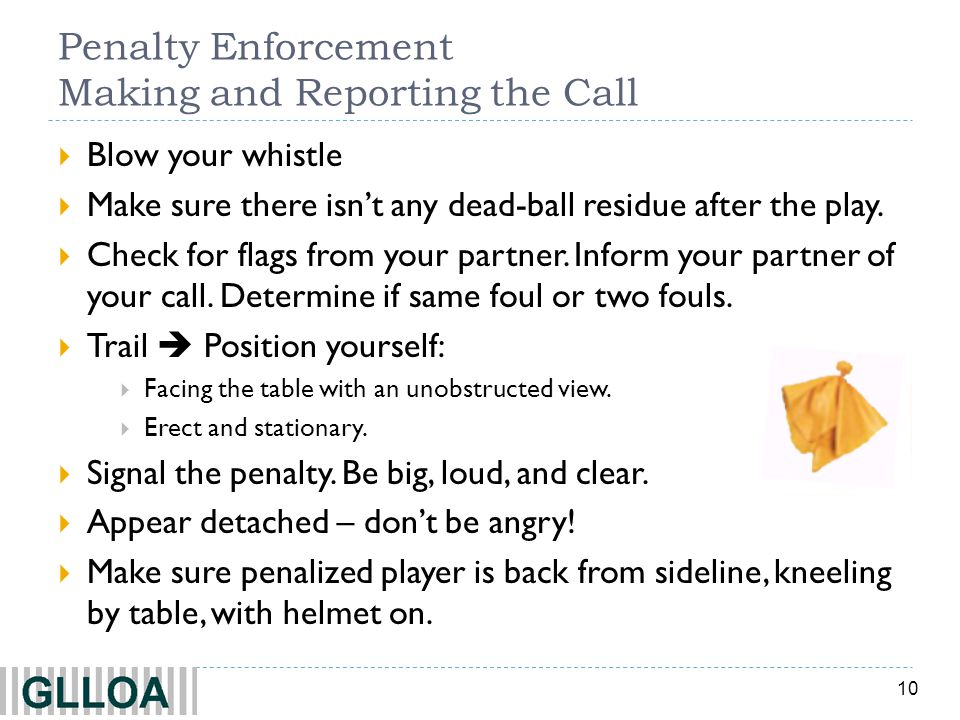 10 Penalty Enforcement Making and Reporting the Call Blow your whistle Make sure there isnt any dead-ball residue after the play. Check for flags from