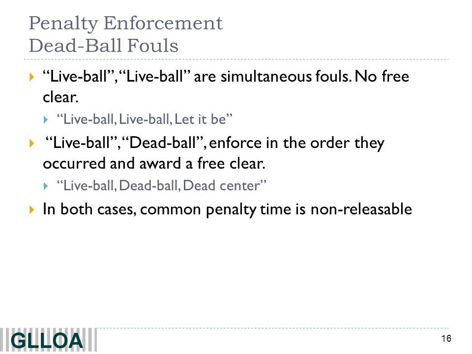 16 Penalty Enforcement Dead-Ball Fouls Live-ball, Live-ball are simultaneous fouls. No free clear. Live-ball, Live-ball, Let it be Live-ball, Dead-bal
