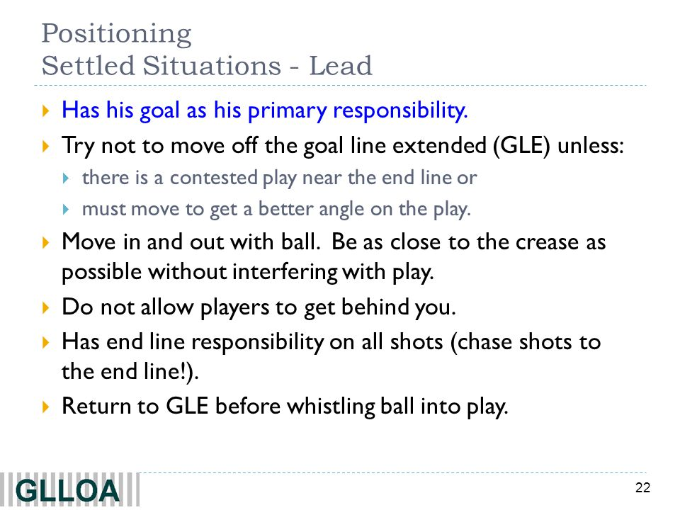 22 Positioning Settled Situations - Lead Has his goal as his primary responsibility. Try not to move off the goal line extended (GLE) unless: there is