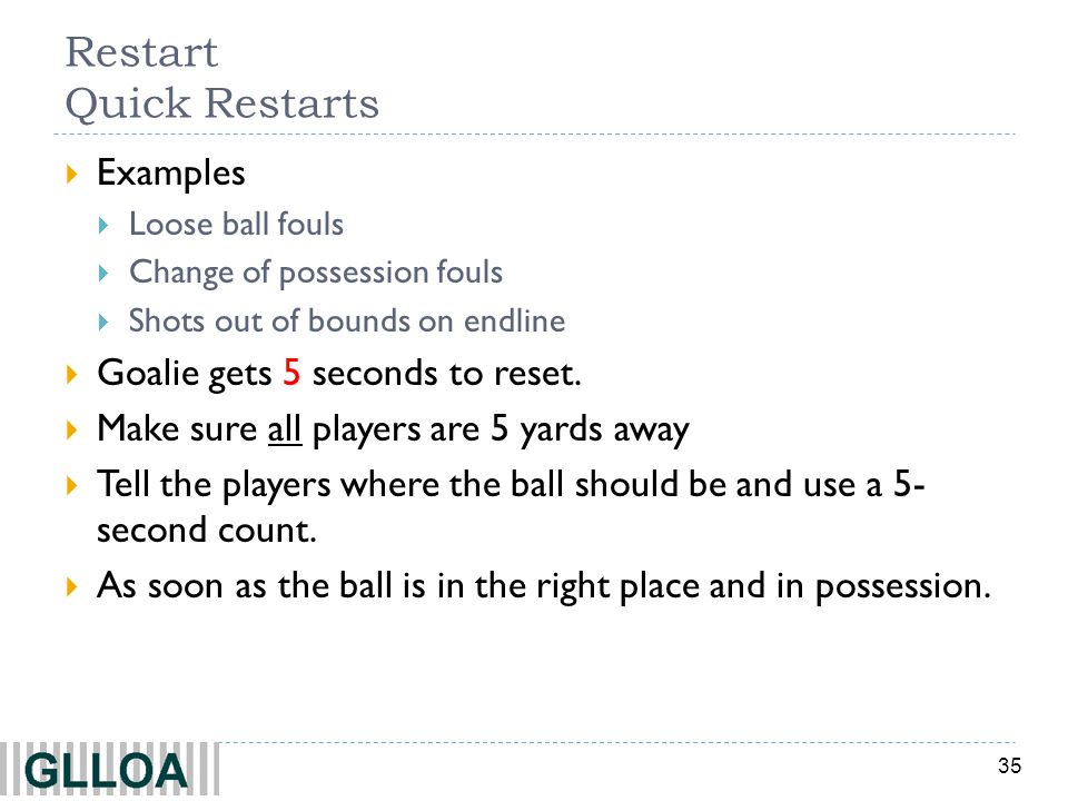 35 Restart Quick Restarts Examples Loose ball fouls Change of possession fouls Shots out of bounds on endline Goalie gets 5 seconds to reset. Make sur