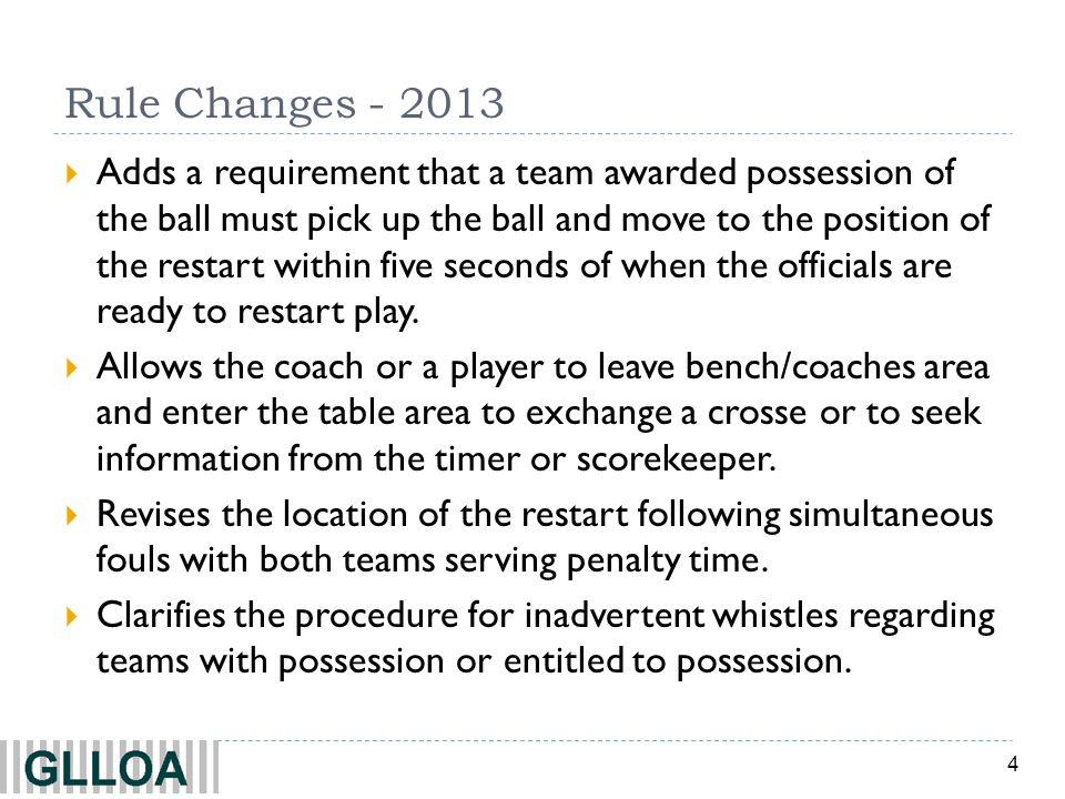 4 Rule Changes - 2013 Adds a requirement that a team awarded possession of the ball must pick up the ball and move to the position of the restart with