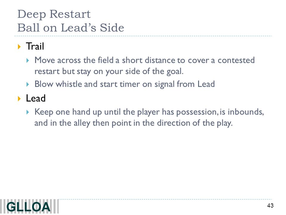 43 Deep Restart Ball on Leads Side Trail Move across the field a short distance to cover a contested restart but stay on your side of the goal. Blow w