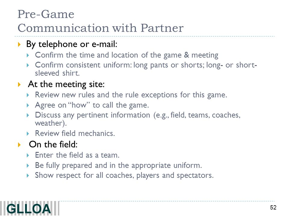52 Pre-Game Communication with Partner By telephone or e-mail: Confirm the time and location of the game & meeting Confirm consistent uniform: long pa