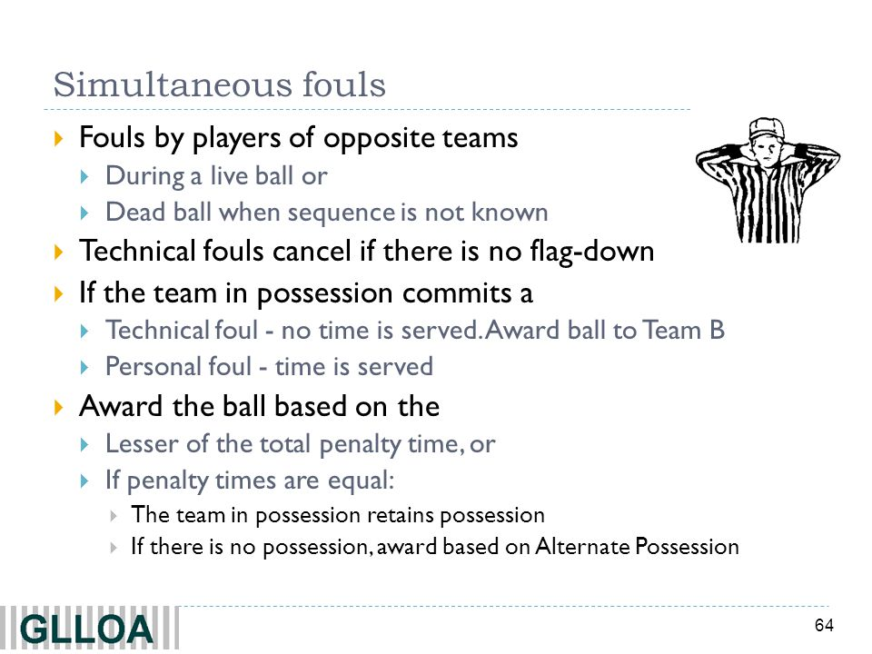 64 Simultaneous fouls Fouls by players of opposite teams During a live ball or Dead ball when sequence is not known Technical fouls cancel if there is