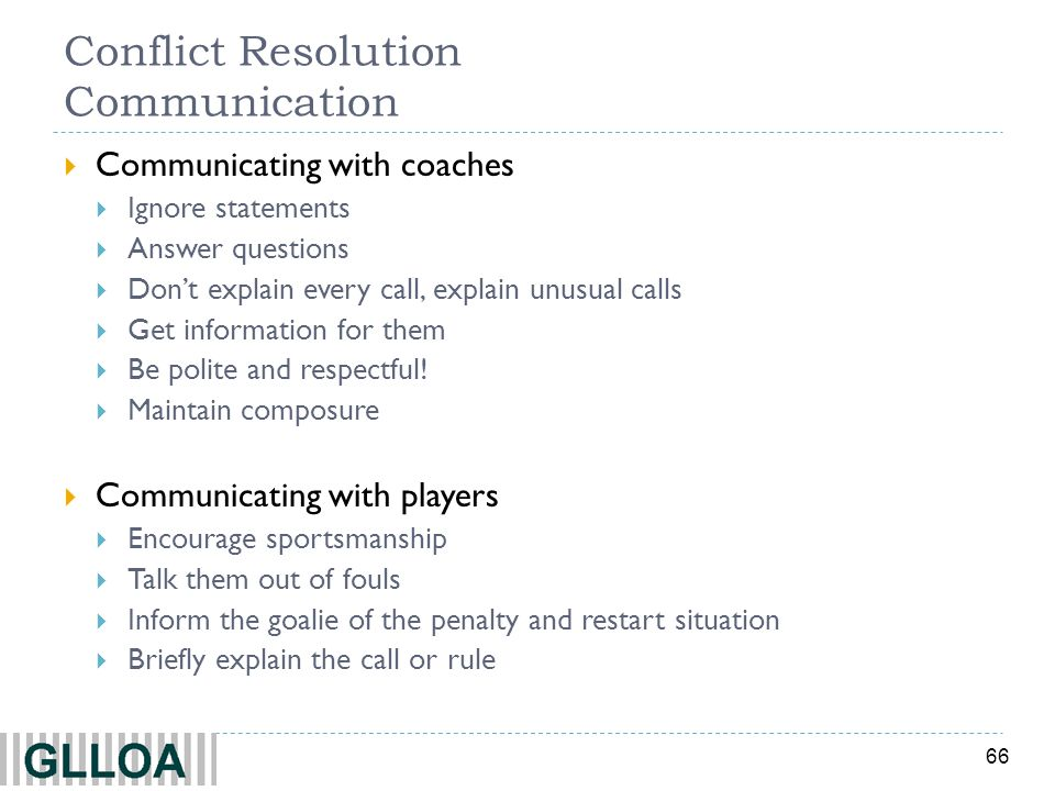 66 Conflict Resolution Communication Communicating with coaches Ignore statements Answer questions Dont explain every call, explain unusual calls Get