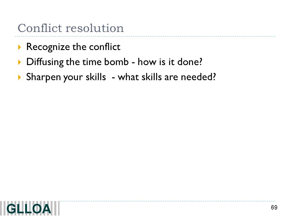 69 Conflict resolution Recognize the conflict Diffusing the time bomb - how is it done? Sharpen your skills - what skills are needed?
