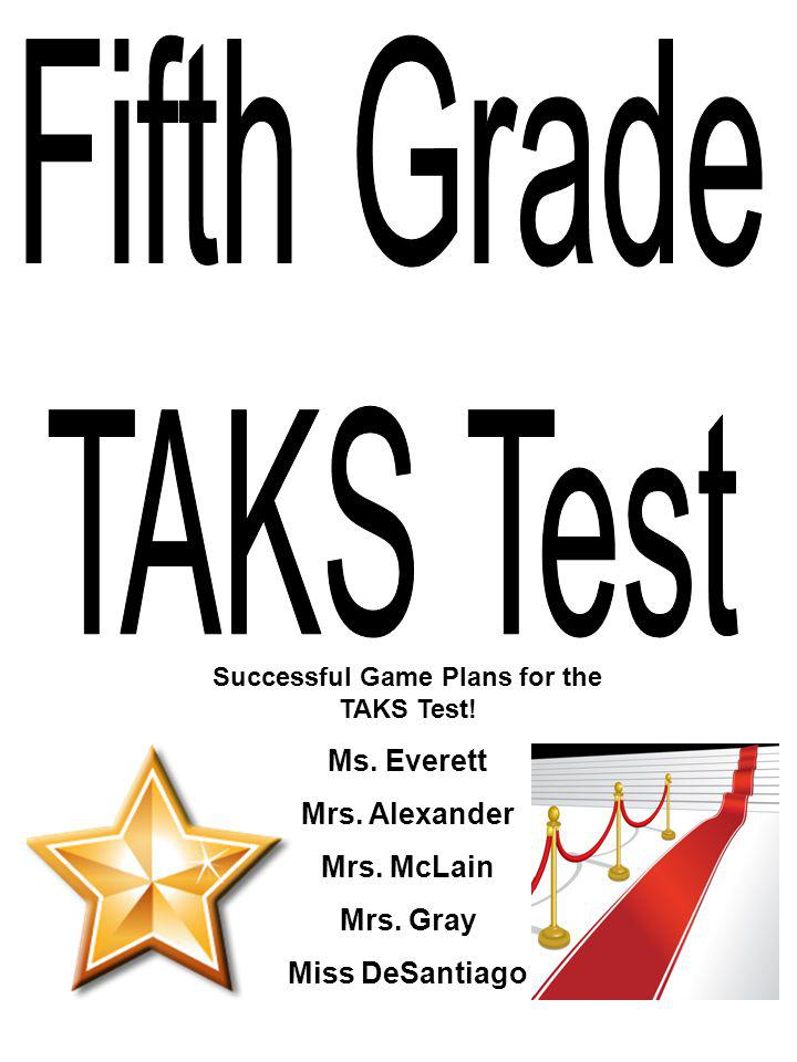 Successful Game Plans for the TAKS Test! Ms. Everett Mrs. Alexander Mrs. McLain Mrs. Gray Miss DeSantiago