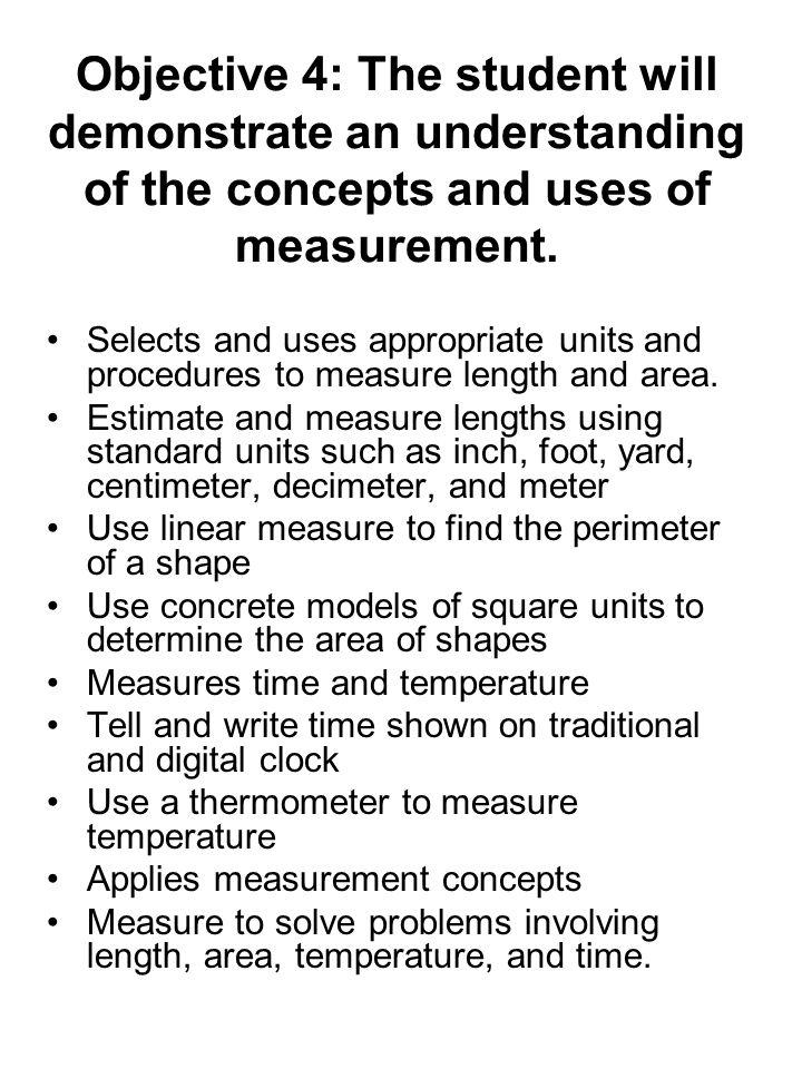 Objective 4: The student will demonstrate an understanding of the concepts and uses of measurement. Selects and uses appropriate units and procedures