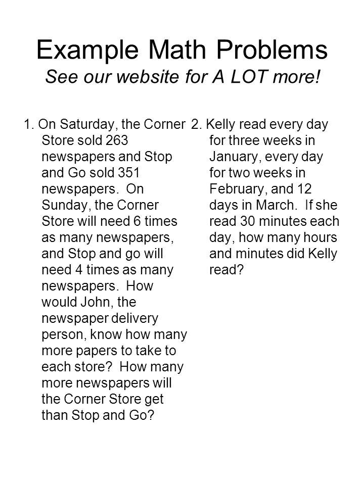 Example Math Problems See our website for A LOT more! 1. On Saturday, the Corner Store sold 263 newspapers and Stop and Go sold 351 newspapers. On Sun