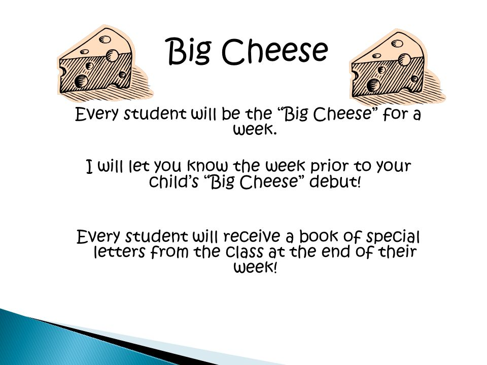 Every student will be the Big Cheese for a week. I will let you know the week prior to your childs Big Cheese debut! Every student will receive a book
