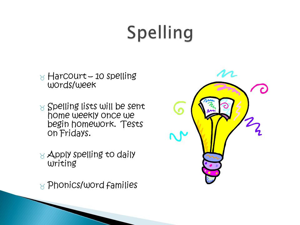 _ Harcourt – 10 spelling words/week _ Spelling lists will be sent home weekly once we begin homework. Tests on Fridays. _ Apply spelling to daily writ