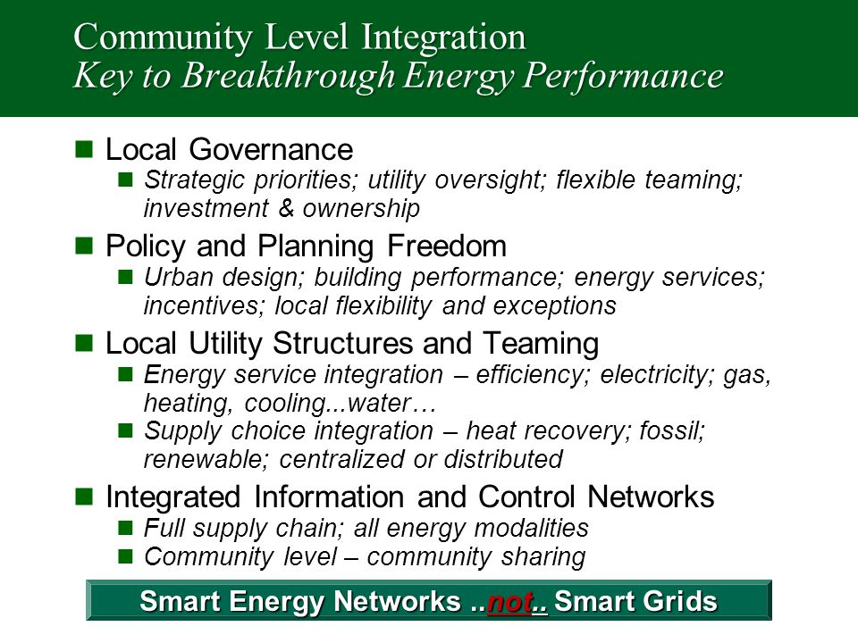 Community Level Integration Key to Breakthrough Energy Performance Local Governance Strategic priorities; utility oversight; flexible teaming; investment & ownership Policy and Planning Freedom Urban design; building performance; energy services; incentives; local flexibility and exceptions Local Utility Structures and Teaming Energy service integration – efficiency; electricity; gas, heating, cooling...water… Supply choice integration – heat recovery; fossil; renewable; centralized or distributed Integrated Information and Control Networks Full supply chain; all energy modalities Community level – community sharing Smart Energy Networks..not..