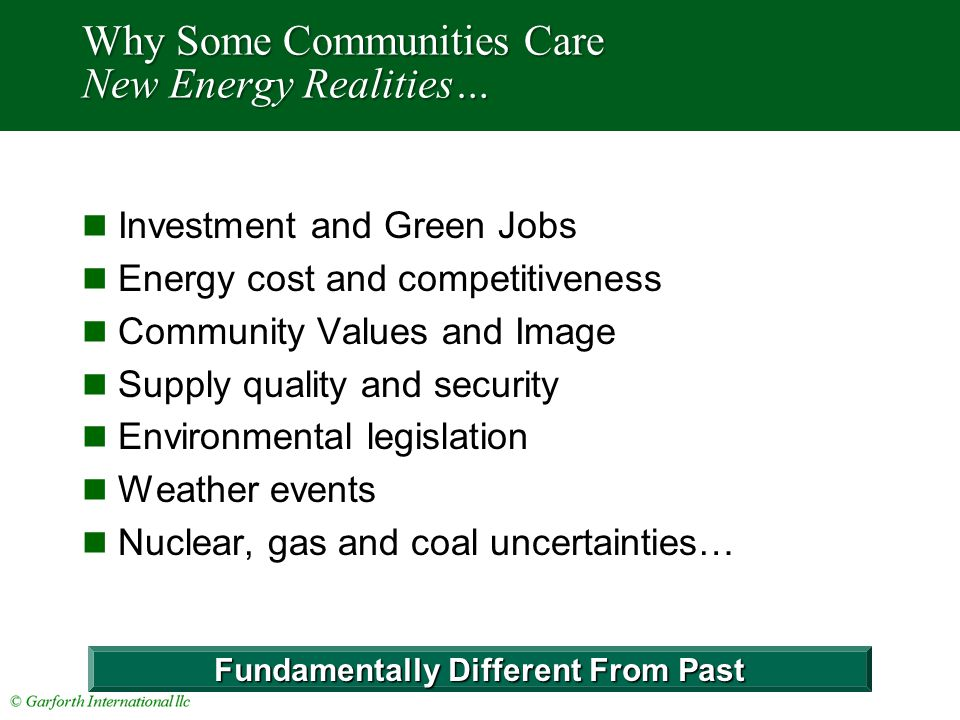 Why Some Communities Care New Energy Realities… Investment and Green Jobs Energy cost and competitiveness Community Values and Image Supply quality and security Environmental legislation Weather events Nuclear, gas and coal uncertainties… Fundamentally Different From Past