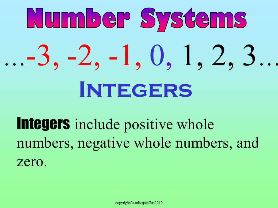 copyright©amberpasillas2010 Integers Integers include positive whole numbers, negative whole numbers, and zero. … -3, -2, -1, 0, 1, 2, 3 …