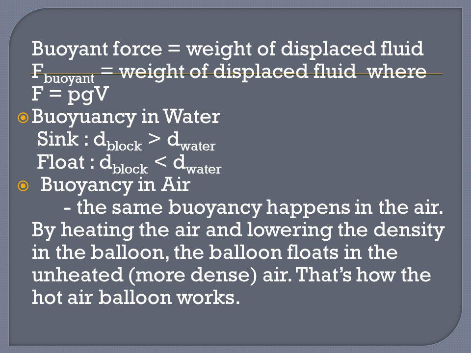 Buoyant force = weight of displaced fluid F buoyant = weight of displaced fluid where F = pgV Buoyuancy in Water Sink : d block > d water Float : d bl