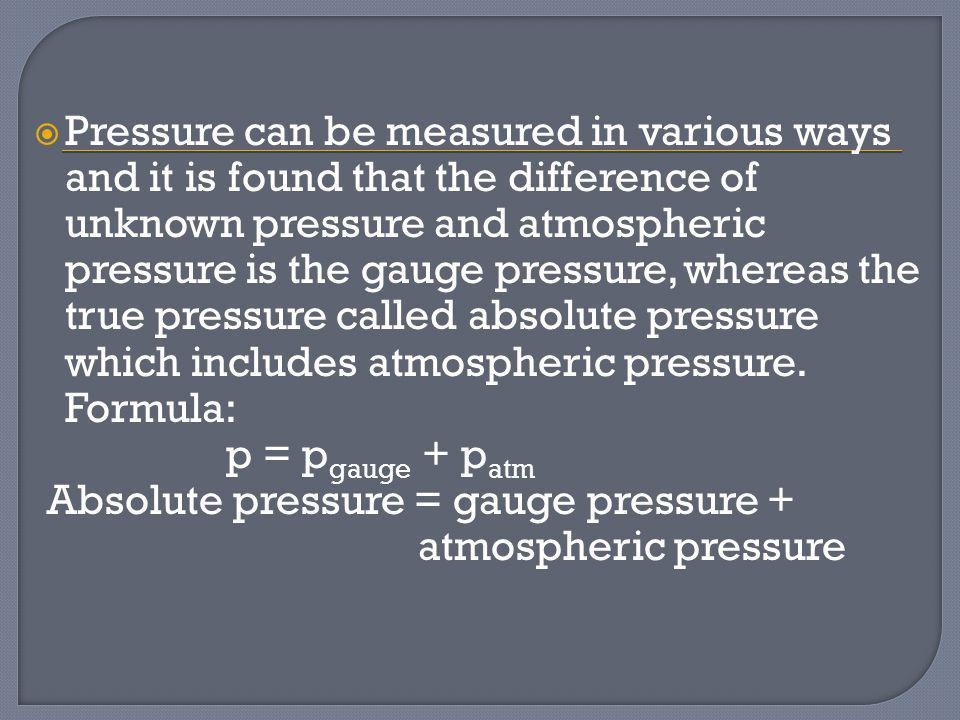 Pressure can be measured in various ways and it is found that the difference of unknown pressure and atmospheric pressure is the gauge pressure, where