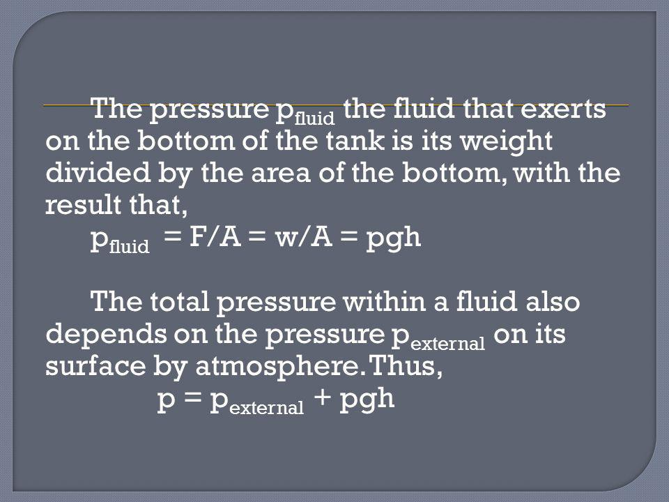 The pressure p fluid the fluid that exerts on the bottom of the tank is its weight divided by the area of the bottom, with the result that, p fluid =