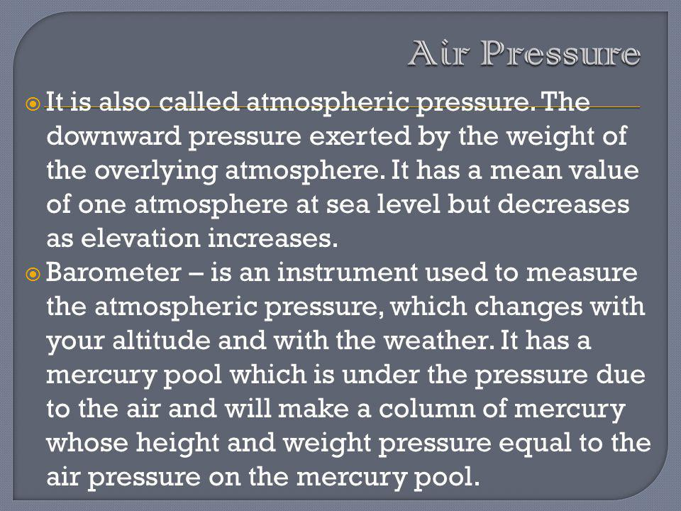 It is also called atmospheric pressure. The downward pressure exerted by the weight of the overlying atmosphere. It has a mean value of one atmosphere