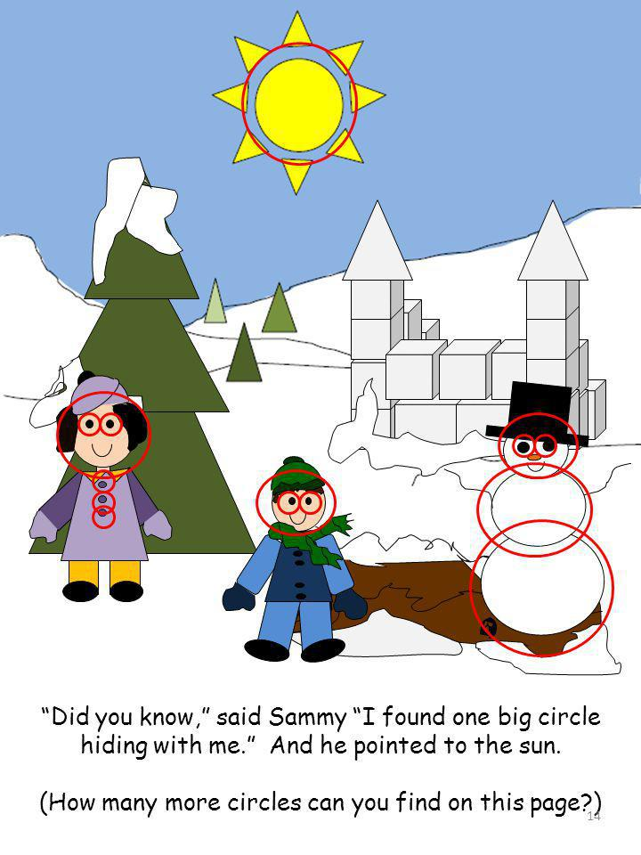 Did you know, said Sammy I found one big circle hiding with me. And he pointed to the sun. (How many more circles can you find on this page?) 14