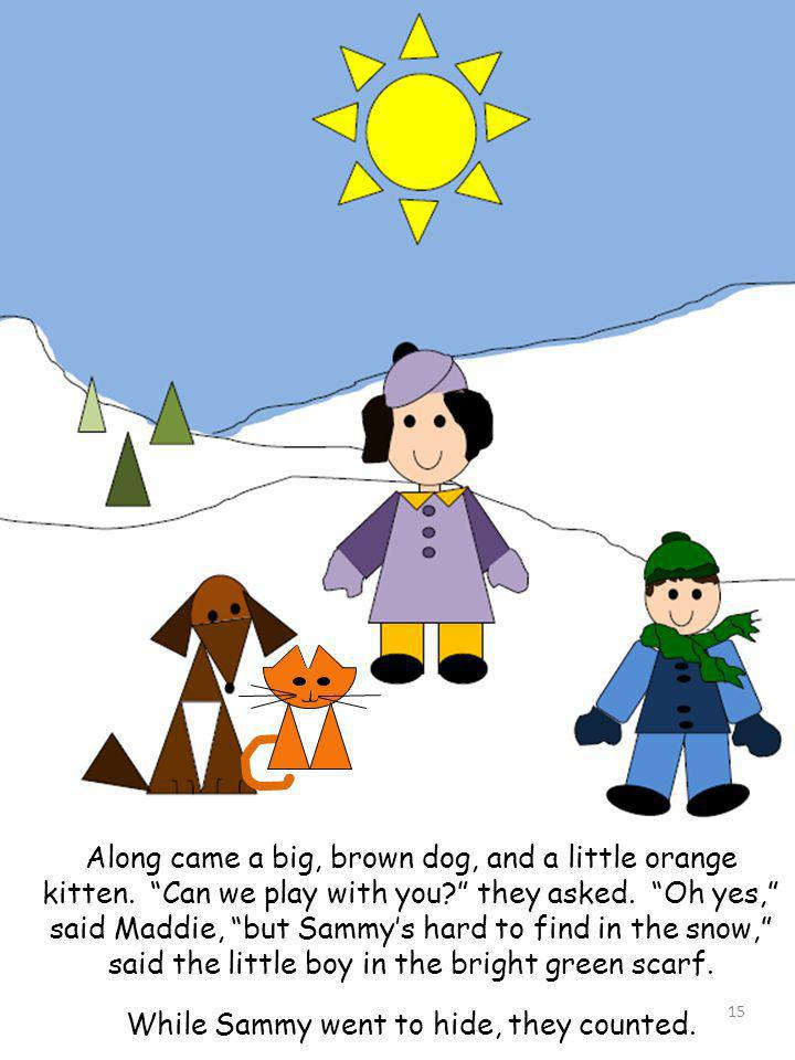 Along came a big, brown dog, and a little orange kitten. Can we play with you? they asked. Oh yes, said Maddie, but Sammys hard to find in the snow, s